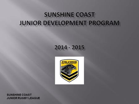 SUNSHINE COAST JUNIOR RUGBY LEAGUE. To provide the highest possible level of opportunity and development for Rugby League Players, Coaches and Support.