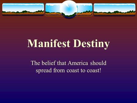 Manifest Destiny The belief that America should spread from coast to coast!