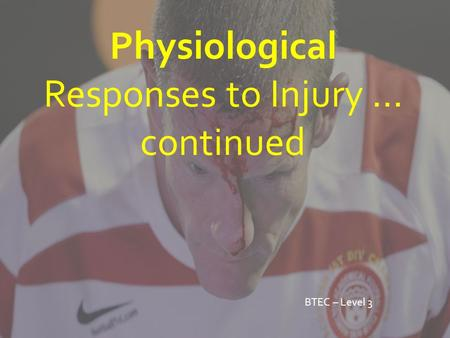 Physiological Responses to Injury … continued BTEC – Level 3.