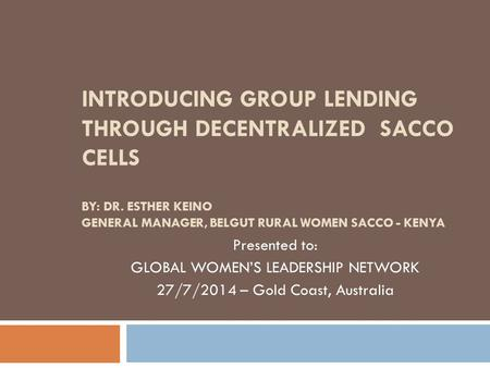 INTRODUCING GROUP LENDING THROUGH DECENTRALIZED SACCO CELLS BY: DR. ESTHER KEINO GENERAL MANAGER, BELGUT RURAL WOMEN SACCO - KENYA Presented to: GLOBAL.