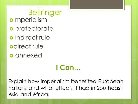 Bellringer  Imperialism  protectorate  indirect rule  direct rule  annexed I Can… Explain how imperialism benefited European nations and what effects.