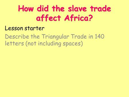 How did the slave trade affect Africa? Lesson starter Describe the Triangular Trade in 140 letters (not including spaces)