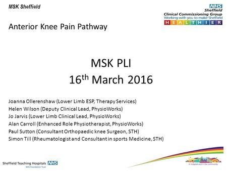 MSK Sheffield Anterior Knee Pain Pathway MSK PLI 16 th March 2016 Joanna Ollerenshaw (Lower Limb ESP, Therapy Services) Helen Wilson (Deputy Clinical Lead,