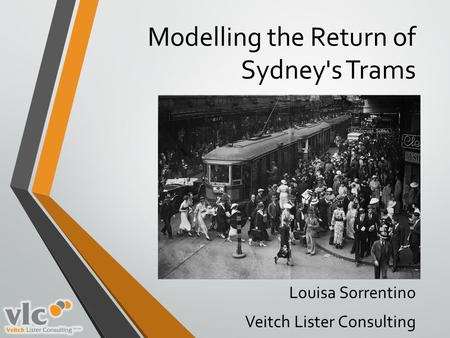 Modelling the Return of Sydney's Trams Louisa Sorrentino Veitch Lister Consulting.