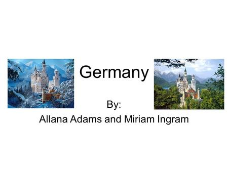 Germany By: Allana Adams and Miriam Ingram. Country Germany is in the continent of Europe. Germany's capital is Berlin. Germany's language is German.