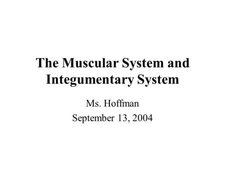 The Muscular System and Integumentary System Ms. Hoffman September 13, 2004.