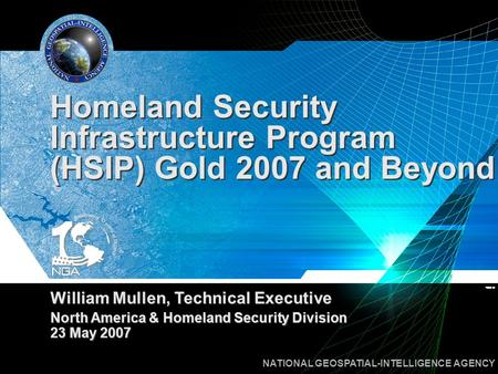 NATIONAL GEOSPATIAL-INTELLIGENCE AGENCY Homeland Security Infrastructure Program (HSIP) Gold 2007 and Beyond William Mullen, Technical Executive North.