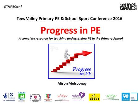 ♯ TVPEConf Tees Valley Primary PE & School Sport Conference 2016 Alison Mulrooney Progress in PE A complete resource for teaching and assessing PE in the.