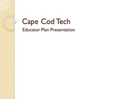Cape Cod Tech Educator Plan Presentation. Educator Plan Form Due October 15 th …. It is an extension of your Goal Setting Form It is either a 1-year or.