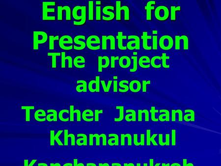 English for English for Presentation The project advisor Teacher Jantana Khamanukul Kanchananukroh school.