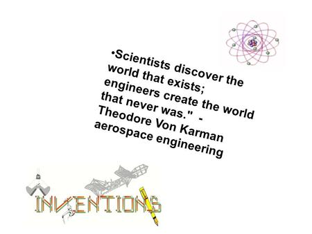 Scientists discover the world that exists; engineers create the world that never was. - Theodore Von Karman aerospace engineering.