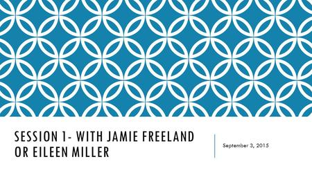 SESSION 1- WITH JAMIE FREELAND OR EILEEN MILLER September 3, 2015.