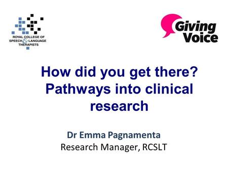 How did you get there? Pathways into clinical research Dr Emma Pagnamenta Research Manager, RCSLT.