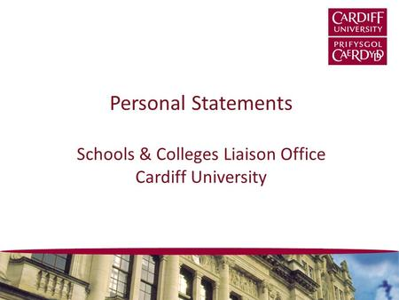 Personal Statements Schools & Colleges Liaison Office Cardiff University.