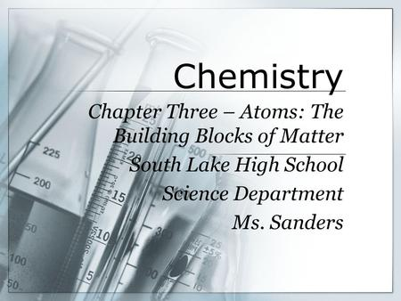 Chemistry Chapter Three – Atoms: The Building Blocks of Matter South Lake High School Science Department Ms. Sanders.