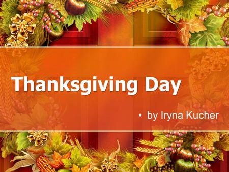 Thanksgiving Day by Iryna Kucher. Thanksgiving Day Thanksgiving, or Thanksgiving Day, is a holiday celebrated in the United States on the fourth Thursday.