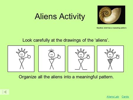 Aliens Activity Nautilus shell has a repeating pattern. Look carefully at the drawings of the 'aliens'. Organize all the aliens into a meaningful pattern.