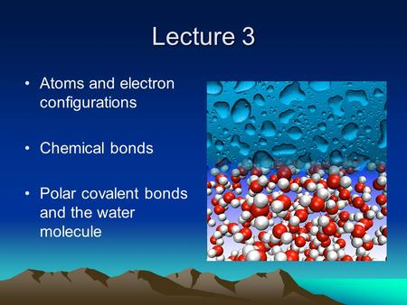 Lecture 3 Atoms and electron configurations Chemical bonds Polar covalent bonds and the water molecule.