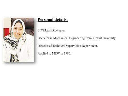 Personal details: ENG.Iqbal AL-tayyar Bachelor in Mechanical Engineering from Kuwait university. Director of Technical Supervision Department. Applied.