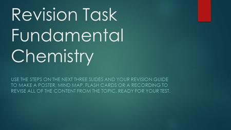 Revision Task Fundamental Chemistry USE THE STEPS ON THE NEXT THREE SLIDES AND YOUR REVISION GUIDE TO MAKE A POSTER, MIND MAP, FLASH CARDS OR A RECORDING.