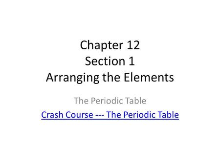Chapter 12 Section 1 Arranging the Elements The Periodic Table Crash Course --- The Periodic Table.