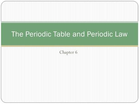 Chapter 6 The Periodic Table and Periodic Law. Development of the Modern Periodic Table Modern Periodic Table Periodic law – states that there is a periodic.