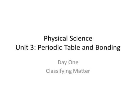 Physical Science Unit 3: Periodic Table and Bonding Day One Classifying Matter.