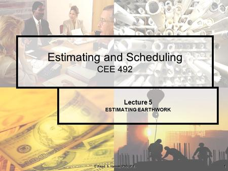 © Awad S. Hanna, PhD, P.E.1 Estimating and Scheduling CEE 492 Lecture 5 ESTIMATING EARTHWORK.