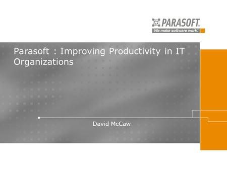 Parasoft : Improving Productivity in IT Organizations David McCaw.