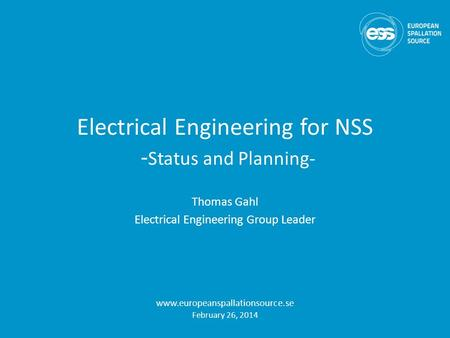 Electrical Engineering for NSS - Status and Planning- Thomas Gahl Electrical Engineering Group Leader www.europeanspallationsource.se February 26, 2014.