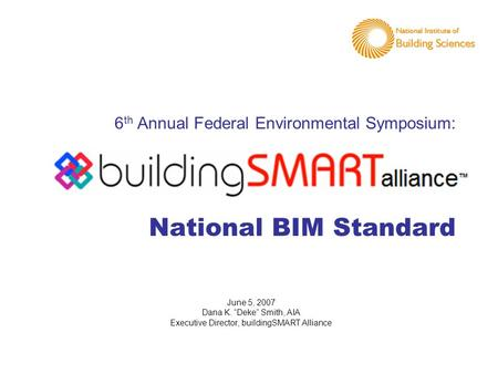 "6 th Annual Federal Environmental Symposium: National BIM Standard June 5, 2007 Dana K. ""Deke"" Smith, AIA Executive Director, buildingSMART Alliance."