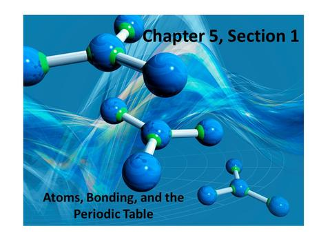Chapter 5, Section 1 Atoms, Bonding, and the Periodic Table.