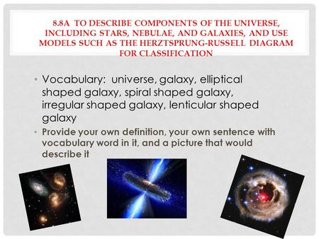 8.8A TO DESCRIBE COMPONENTS OF THE UNIVERSE, INCLUDING STARS, NEBULAE, AND GALAXIES, AND USE MODELS SUCH AS THE HERZTSPRUNG-RUSSELL DIAGRAM FOR CLASSIFICATION.