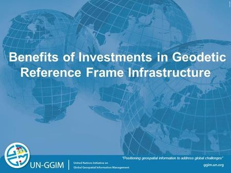 "Ggim.un.org ""Positioning geospatial information to address global challenges"" Benefits of Investments in Geodetic Reference Frame Infrastructure ""Positioning."