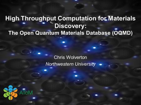 High Throughput Computation for Materials Discovery: The Open Quantum Materials Database (OQMD) Chris Wolverton Northwestern University.