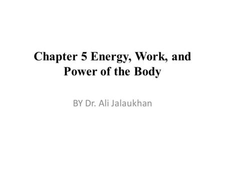 Chapter 5 Energy, Work, and Power of the Body BY Dr. Ali Jalaukhan.