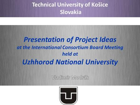 Technical University of Košice Slovakia Presentation of Project Ideas at the International Consortium Board Meeting held at Uzhhorod National University.
