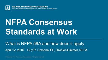 © National Fire Protection Association. All rights reserved. NFPA Consensus Standards at Work What is NFPA 59A and how does it apply April 12, 2016 Guy.