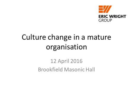 12 April 2016 Brookfield Masonic Hall Culture change in a mature organisation.