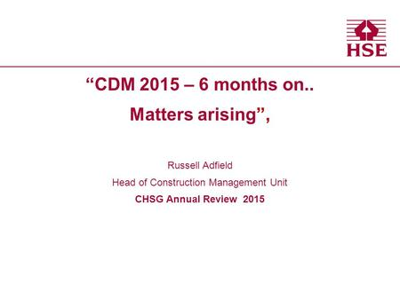 """CDM 2015 – 6 months on.. Matters arising"", Russell Adfield Head of Construction Management Unit CHSG Annual Review 2015."