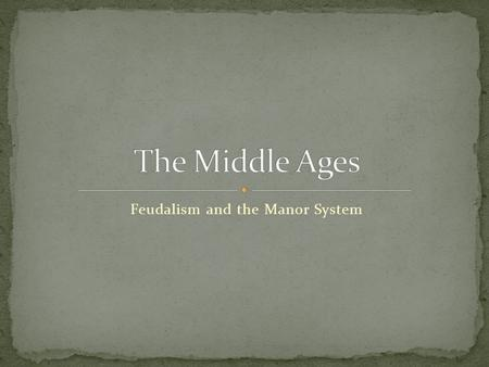 "Feudalism and the Manor System. Middle Ages – years between ancient & modern times Around 500-1500AD AKA the medieval period Medieval stems from ""middle."