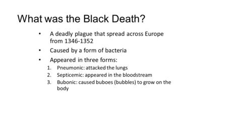What was the Black Death? A deadly plague that spread across Europe from 1346-1352 Caused by a form of bacteria Appeared in three forms: 1.Pneumonic: attacked.