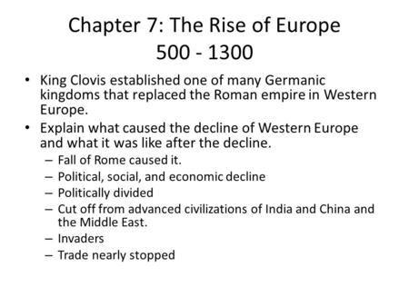 Chapter 7: The Rise of Europe 500 - 1300 King Clovis established one of many Germanic kingdoms that replaced the Roman empire in Western Europe. Explain.