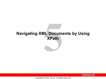 5 Copyright © 2004, Oracle. All rights reserved. Navigating XML Documents by Using XPath.