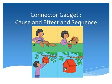 Connector Gadget : Cause and Effect and Sequence.