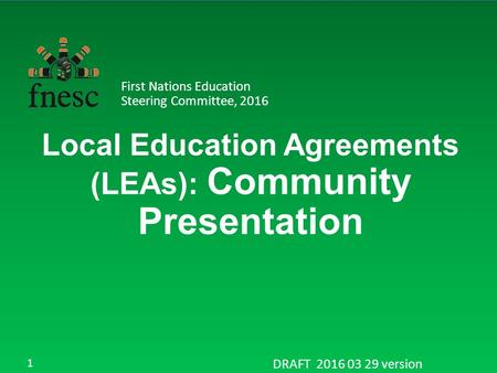 Local Education Agreements (LEAs): Community Presentation First Nations Education Steering Committee, 2016 DRAFT 2016 03 29 version 1.