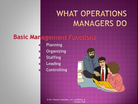  Planning  Organizing  Staffing  Leading  Controlling © 2011 Pearson Education, Inc. publishing as Prentice Hall Basic Management Functions.
