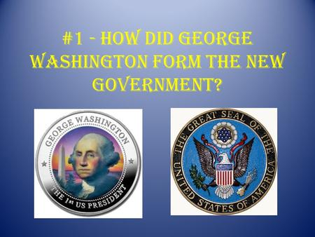 #1 - How did George Washington form the new government?