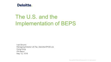 The U.S. and the Implementation of BEPS Ivan Strunin Managing Director US Tax, Deloitte APICE Ltd. Hong Kong IFA Seoul May 12, 1016 Copyright © 2016 Deloitte.