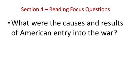 Section 4 – Reading Focus Questions What were the causes and results of American entry into the war?